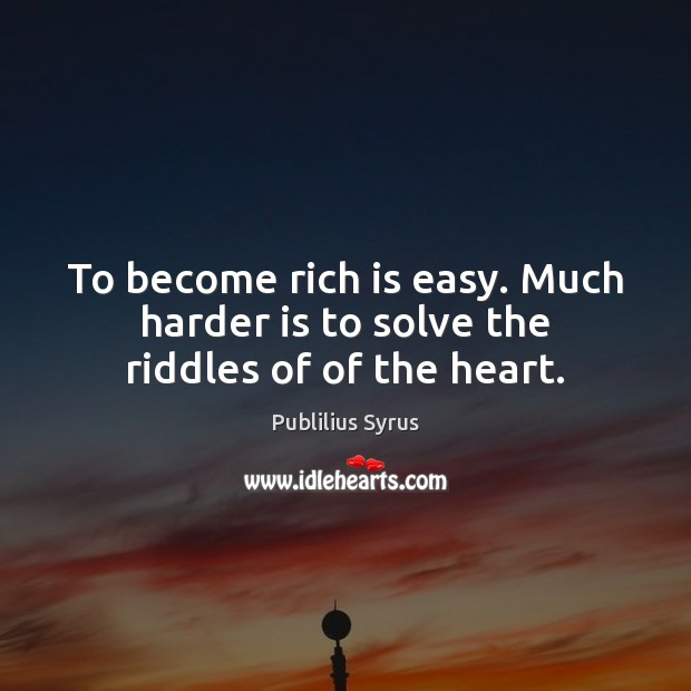 To become rich is easy. Much harder is to solve the riddles of of the heart. Image