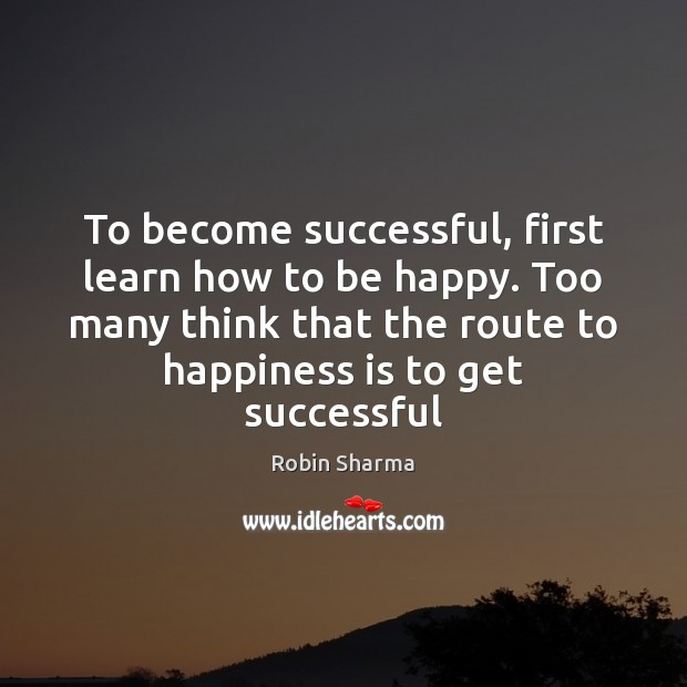 To become successful, first learn how to be happy. Too many think Robin Sharma Picture Quote