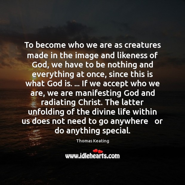 To become who we are as creatures made in the image and Thomas Keating Picture Quote