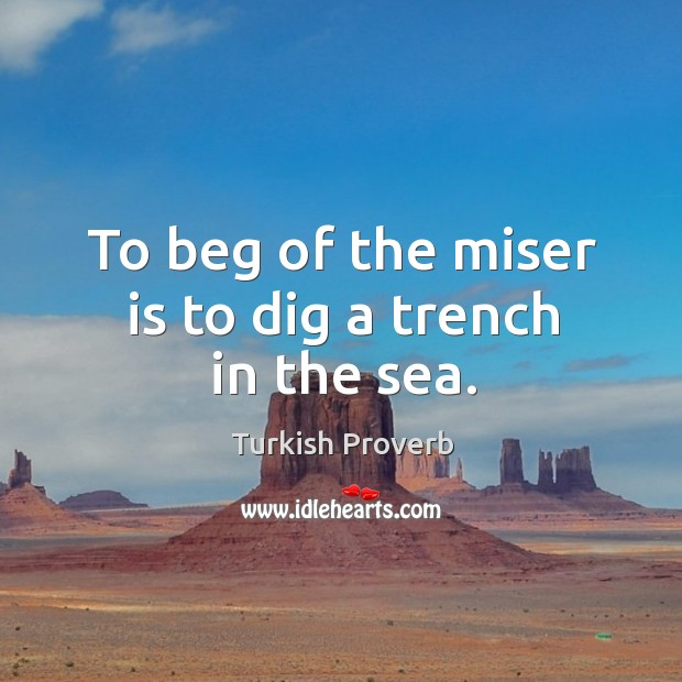 To beg of the miser is to dig a trench in the sea. Turkish Proverbs Image