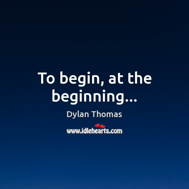 To begin, at the beginning… Dylan Thomas Picture Quote