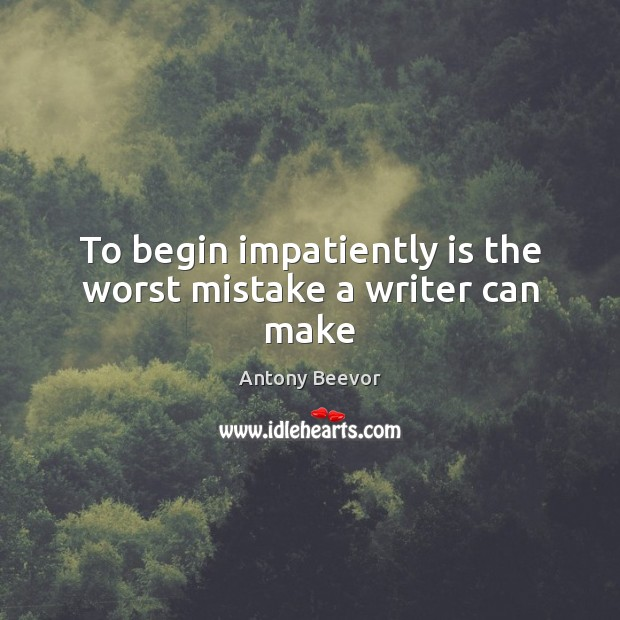 To begin impatiently is the worst mistake a writer can make Image
