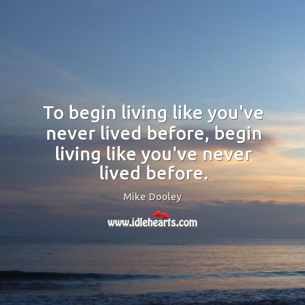 To begin living like you've never lived before, begin living like you've Mike Dooley Picture Quote