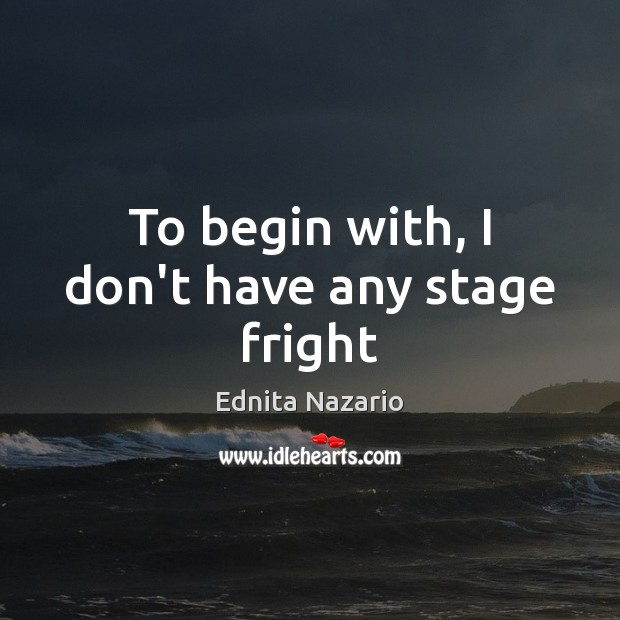 To begin with, I don't have any stage fright Image