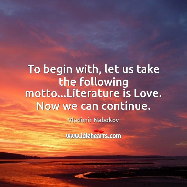 To begin with, let us take the following motto…Literature is Love. Now we can continue. Vladimir Nabokov Picture Quote