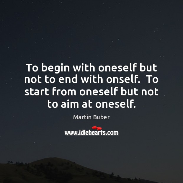 To begin with oneself but not to end with onself.  To start Martin Buber Picture Quote
