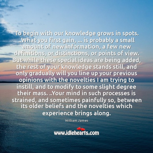 To begin with our knowledge grows in spots. ..What you first gain, … William James Picture Quote