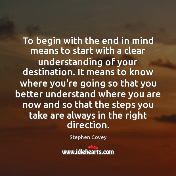 To begin with the end in mind means to start with a Stephen Covey Picture Quote