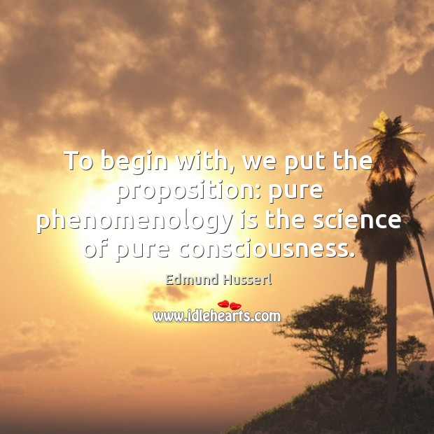 To begin with, we put the proposition: pure phenomenology is the science of pure consciousness. Image