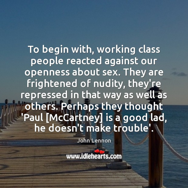 To begin with, working class people reacted against our openness about sex. John Lennon Picture Quote