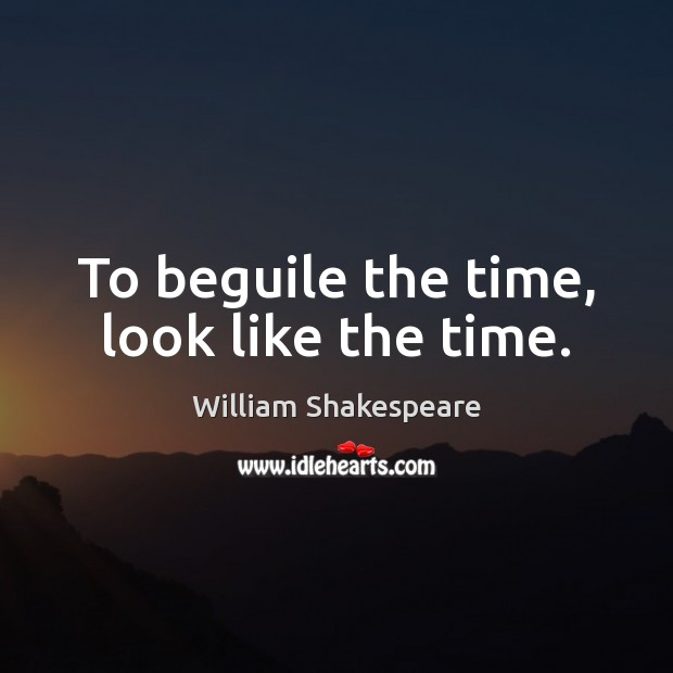 To beguile the time, look like the time. Image
