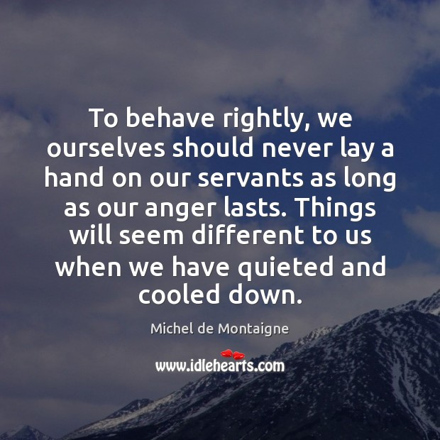 To behave rightly, we ourselves should never lay a hand on our Michel de Montaigne Picture Quote