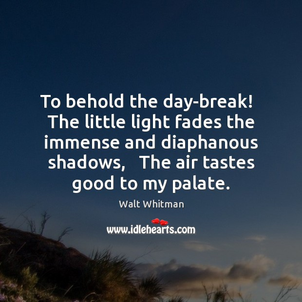 To behold the day-break!   The little light fades the immense and diaphanous Image