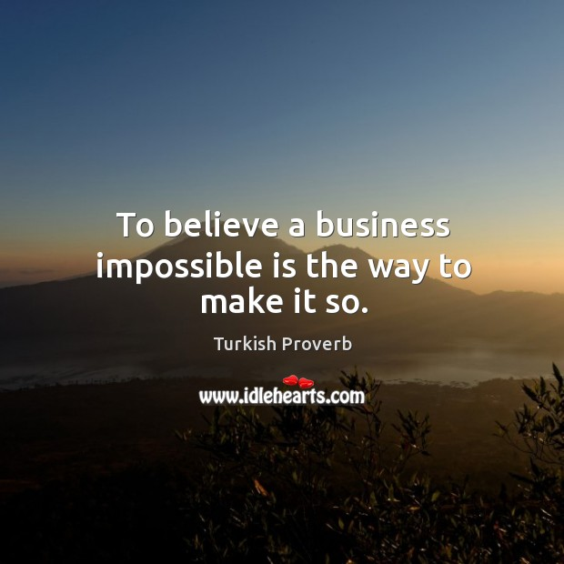 Image, To believe a business impossible is the way to make it so.