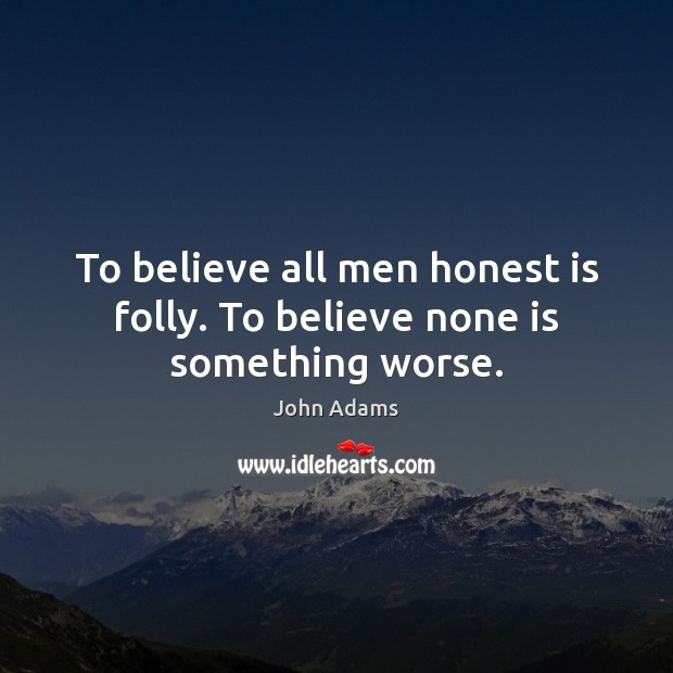 To believe all men honest is folly. To believe none is something worse. John Adams Picture Quote