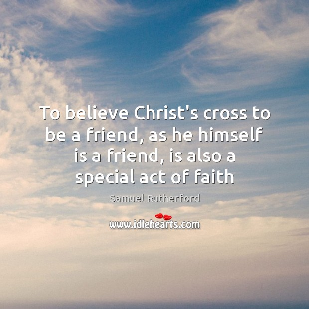 To believe Christ's cross to be a friend, as he himself is Image