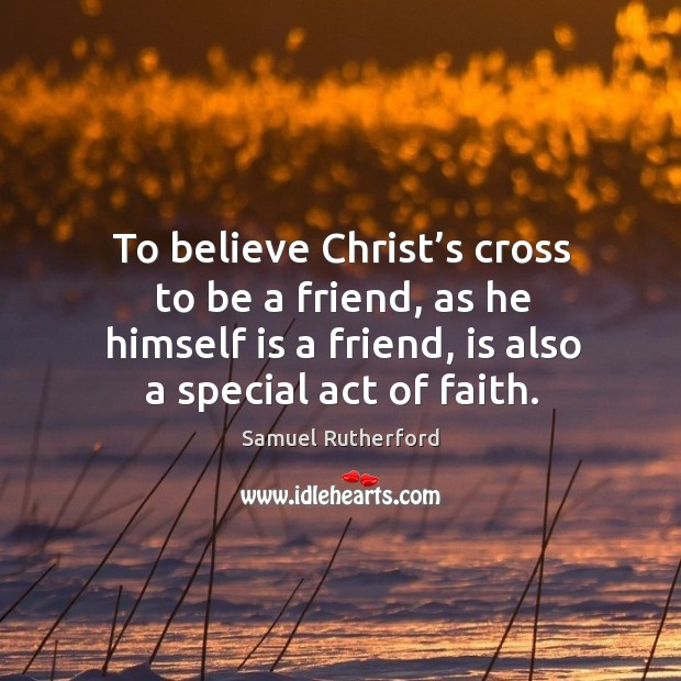 To believe christ's cross to be a friend, as he himself is a friend, is also a special act of faith. Image