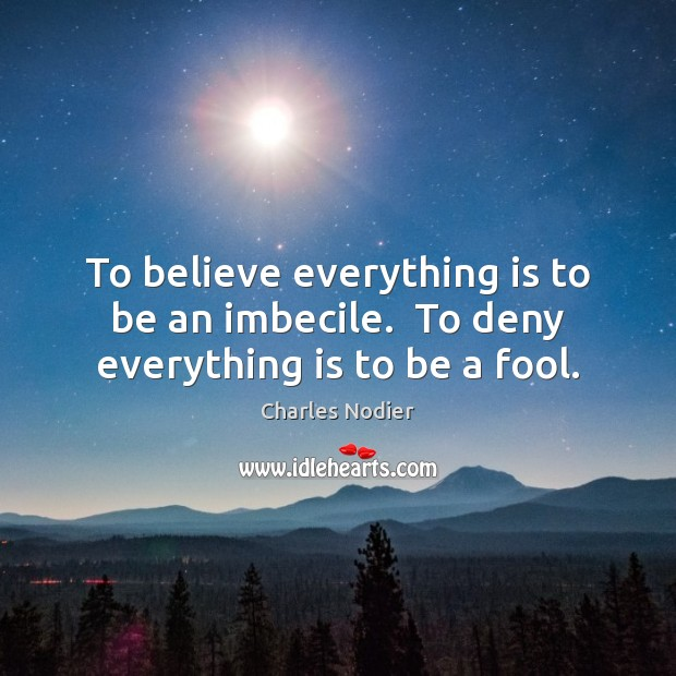 Image, To believe everything is to be an imbecile.  To deny everything is to be a fool.
