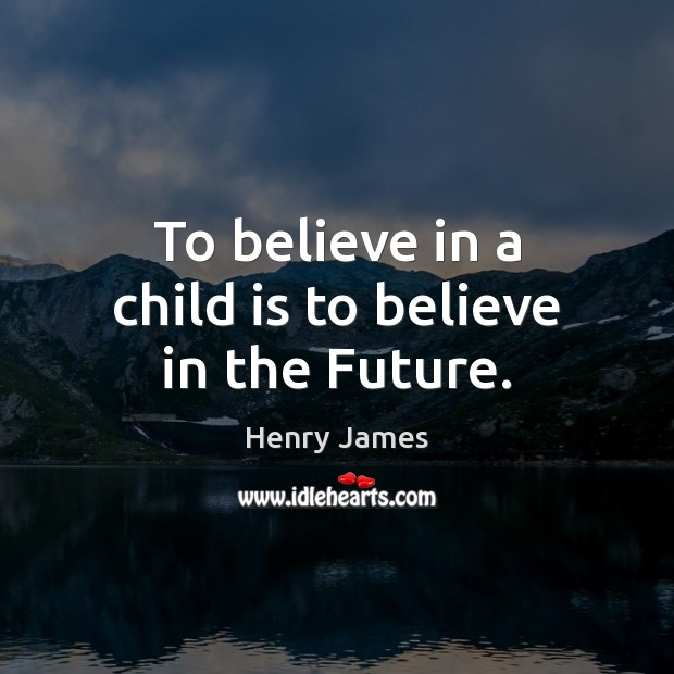 To believe in a child is to believe in the Future. Image