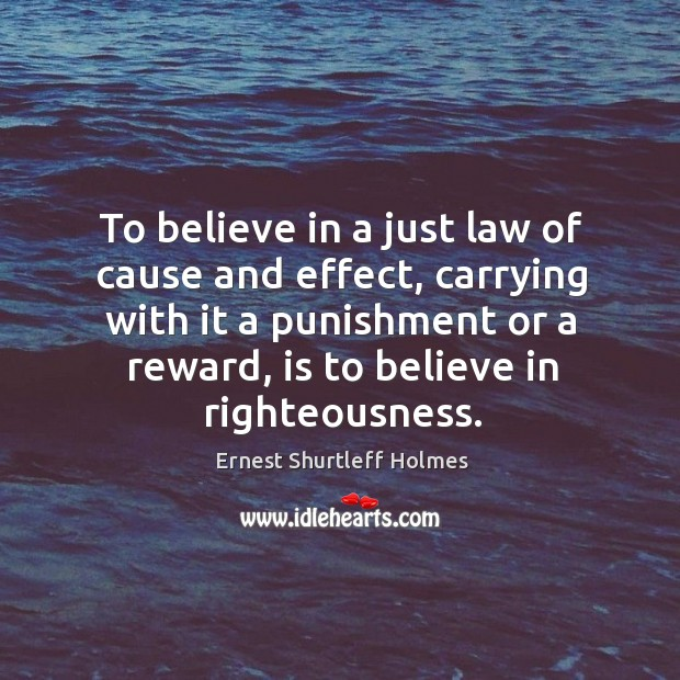 To believe in a just law of cause and effect, carrying with it a punishment or a reward, is to believe in righteousness. Image
