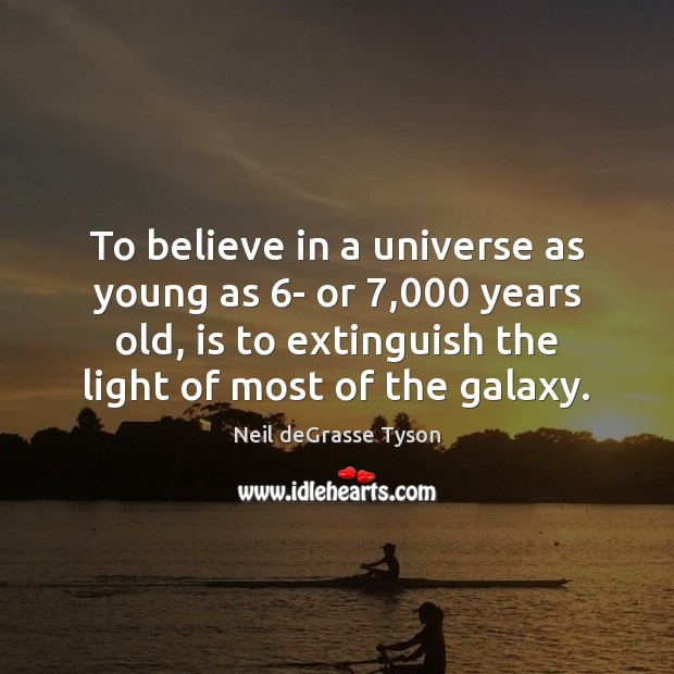 To believe in a universe as young as 6- or 7,000 years old, Neil deGrasse Tyson Picture Quote