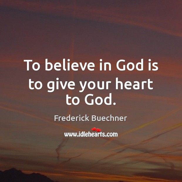 To believe in God is to give your heart to God. Frederick Buechner Picture Quote