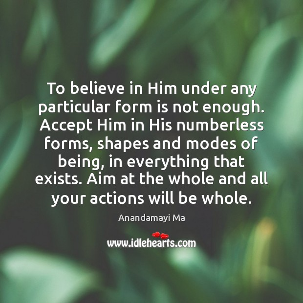 To believe in Him under any particular form is not enough. Accept Believe in Him Quotes Image