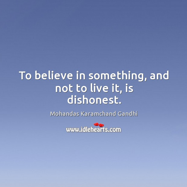 To believe in something, and not to live it, is dishonest. Mohandas Karamchand Gandhi Picture Quote