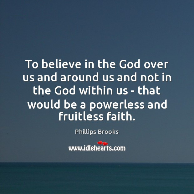 To believe in the God over us and around us and not Phillips Brooks Picture Quote