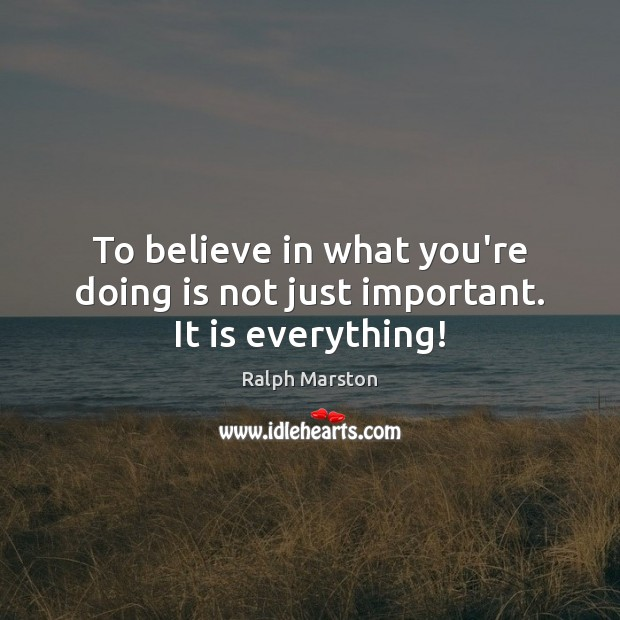 To believe in what you're doing is not just important. It is everything! Ralph Marston Picture Quote