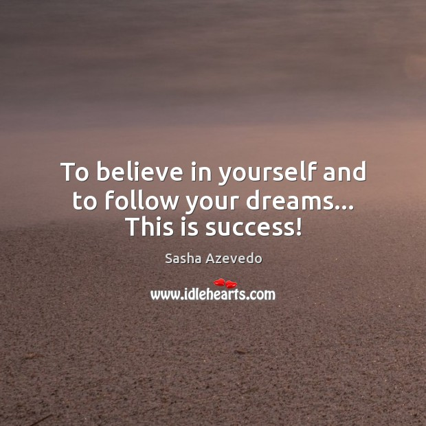 To believe in yourself and to follow your dreams… This is success! Sasha Azevedo Picture Quote