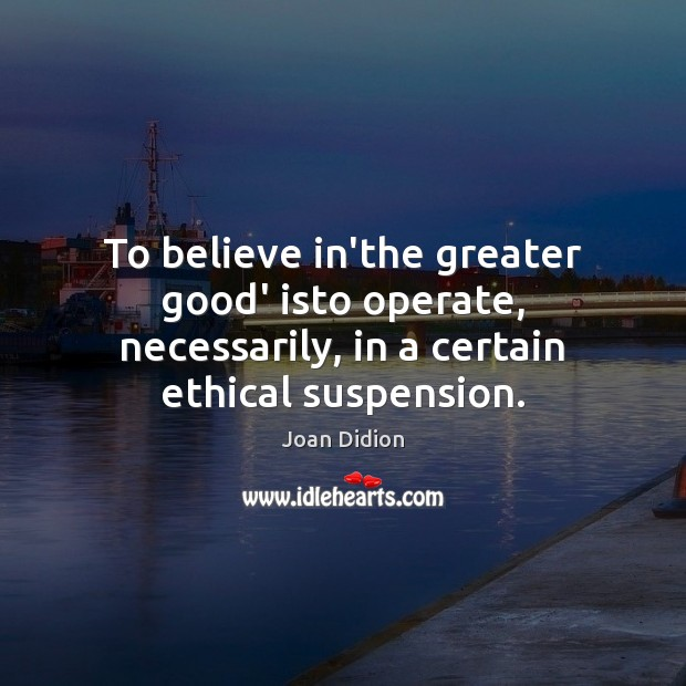 To believe in'the greater good' isto operate, necessarily, in a certain ethical Joan Didion Picture Quote