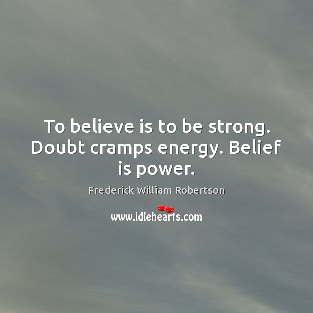 To believe is to be strong. Doubt cramps energy. Belief is power. Belief Quotes Image
