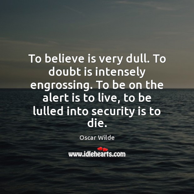 Image, To believe is very dull. To doubt is intensely engrossing. To be