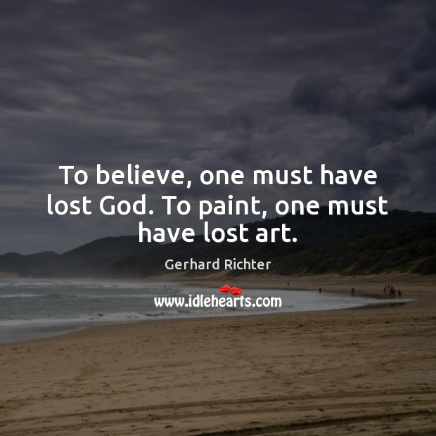 To believe, one must have lost God. To paint, one must have lost art. Image