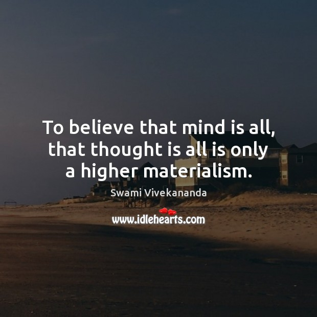 To believe that mind is all, that thought is all is only a higher materialism. Image