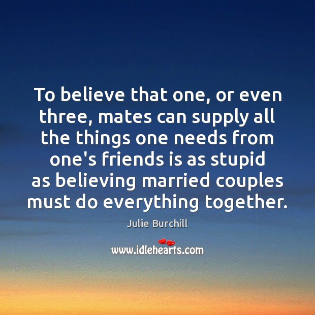 To believe that one, or even three, mates can supply all the Julie Burchill Picture Quote