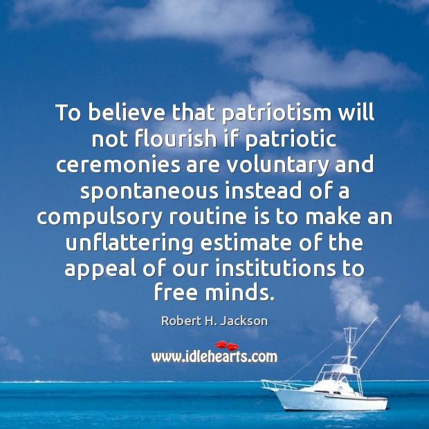 To believe that patriotism will not flourish if patriotic ceremonies are voluntary Robert H. Jackson Picture Quote