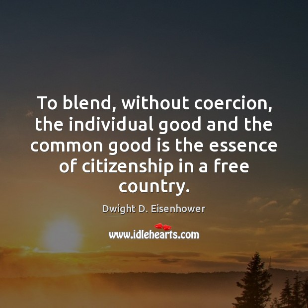 To blend, without coercion, the individual good and the common good is Dwight D. Eisenhower Picture Quote