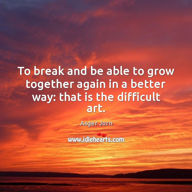 To break and be able to grow together again in a better way: that is the difficult art. Image