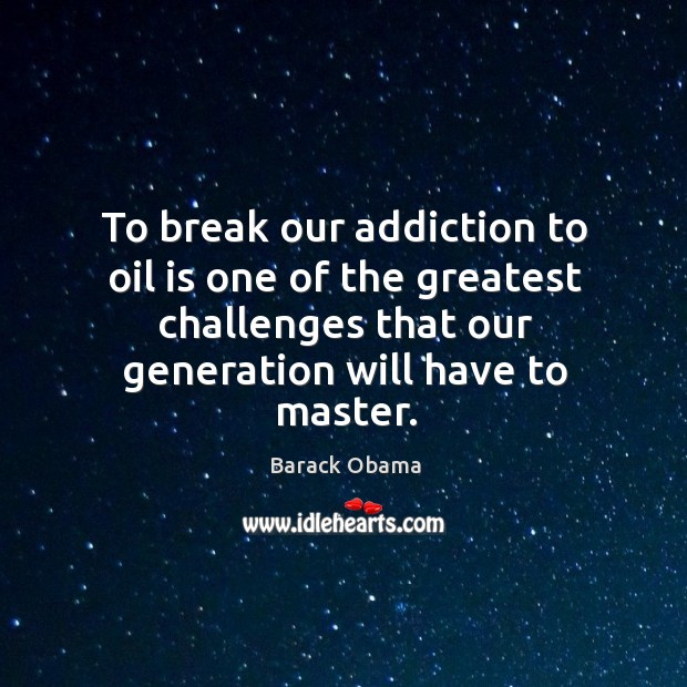 To break our addiction to oil is one of the greatest challenges Image