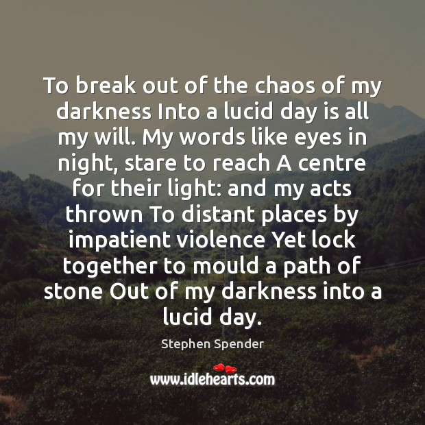 To break out of the chaos of my darkness Into a lucid Stephen Spender Picture Quote