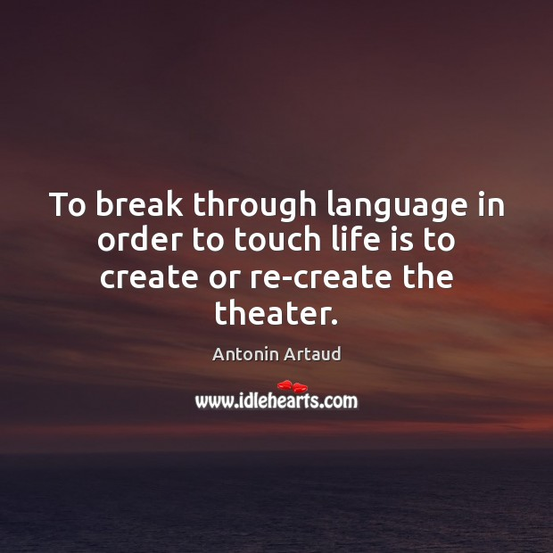 Image, To break through language in order to touch life is to create or re-create the theater.