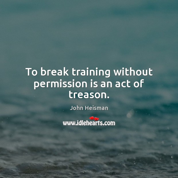 To break training without permission is an act of treason. John Heisman Picture Quote