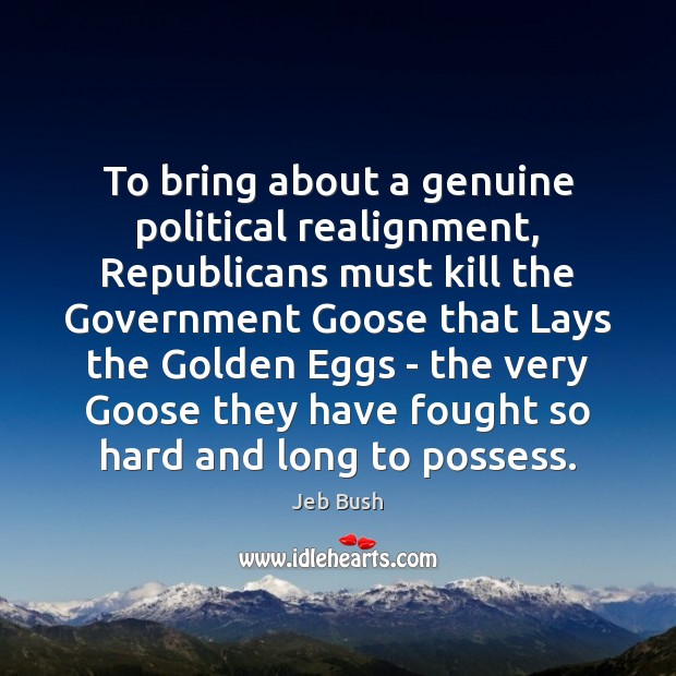 To bring about a genuine political realignment, Republicans must kill the Government Jeb Bush Picture Quote
