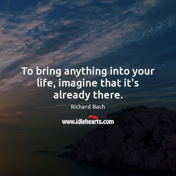 To bring anything into your life, imagine that it's already there. Richard Bach Picture Quote