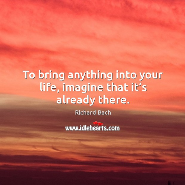 Image, To bring anything into your life, imagine that it's already there.