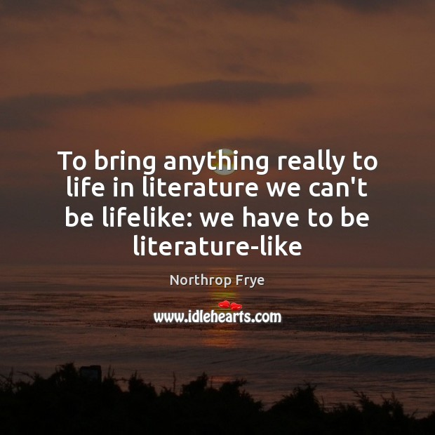 To bring anything really to life in literature we can't be lifelike: Northrop Frye Picture Quote