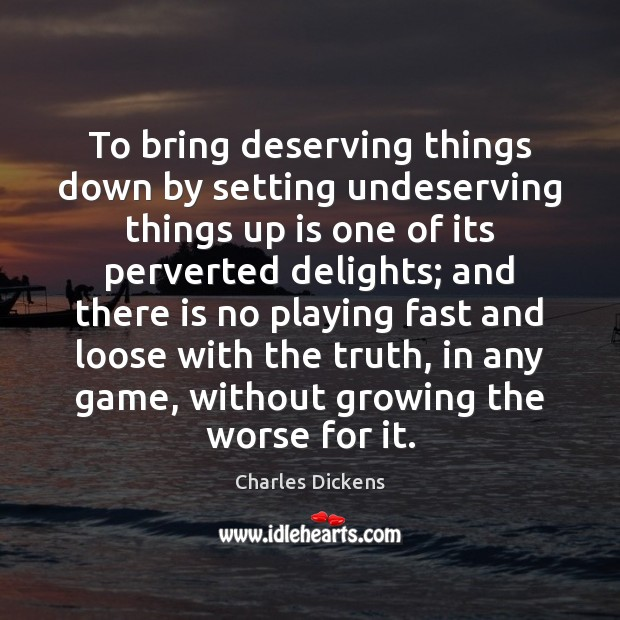 To bring deserving things down by setting undeserving things up is one Image