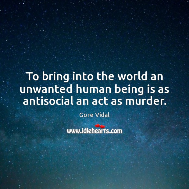 To bring into the world an unwanted human being is as antisocial an act as murder. Image